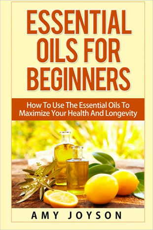 Essential Oils For Beginners: Essential Oils For Beginners: How To Use The Essential Oils To Maximize Your Health
